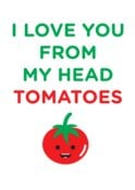 LOVE YOU FROM MY HEAD TOMATOES