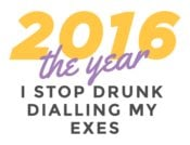 2016 The Year I Stop Drunk Dialling My Exes