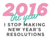 2016 The Year I Stop Making New Years Resolutions